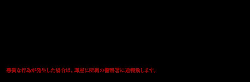 ◆乱暴、暴言、スカウト行為、ストーカー、過度の指入れなどのコンパニオンの身体に支障をきたす行為、その他女性の嫌がる行為は一切、禁止致します。  ◆禁止行為を強要される方、薬物を使用されている方、性病の疑いがある方、刺青をしている方、酔っぱらい 、暴力団・組関係者等、その他スタッフが適当でないと判断した方へのサービスは、お断り致します。  ◆上記の行為がサービスの途中で発覚した場合、その時点でサービスを終了し、お金の返却は致しません。  悪質な行為が発生した場合は、即座に所轄の警察署に通報致します。